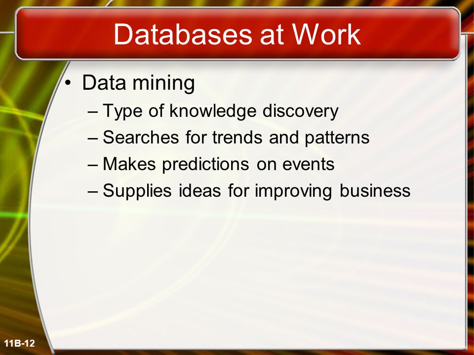 11B-12 Databases at Work Data mining –Type of knowledge discovery –Searches for trends and patterns –Makes predictions on events –Supplies ideas for improving business