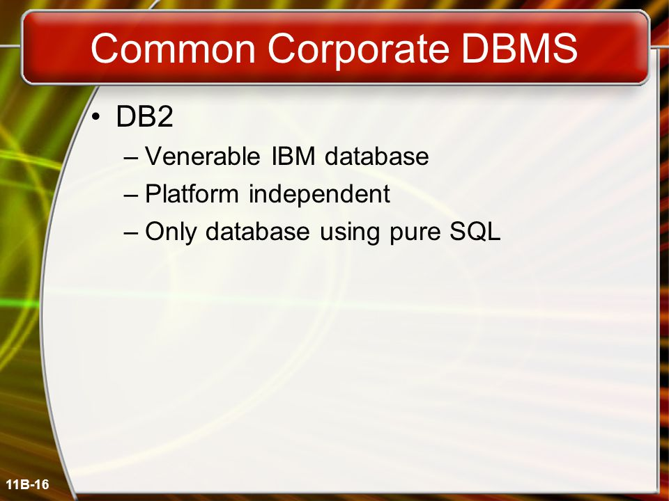11B-16 Common Corporate DBMS DB2 –Venerable IBM database –Platform independent –Only database using pure SQL