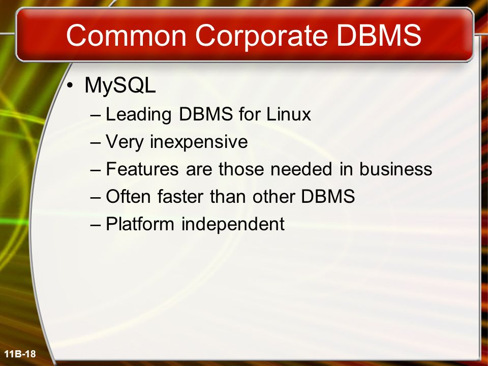 11B-18 Common Corporate DBMS MySQL –Leading DBMS for Linux –Very inexpensive –Features are those needed in business –Often faster than other DBMS –Platform independent