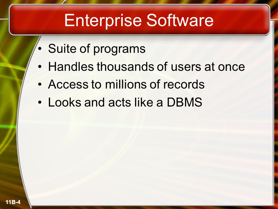 11B-4 Enterprise Software Suite of programs Handles thousands of users at once Access to millions of records Looks and acts like a DBMS