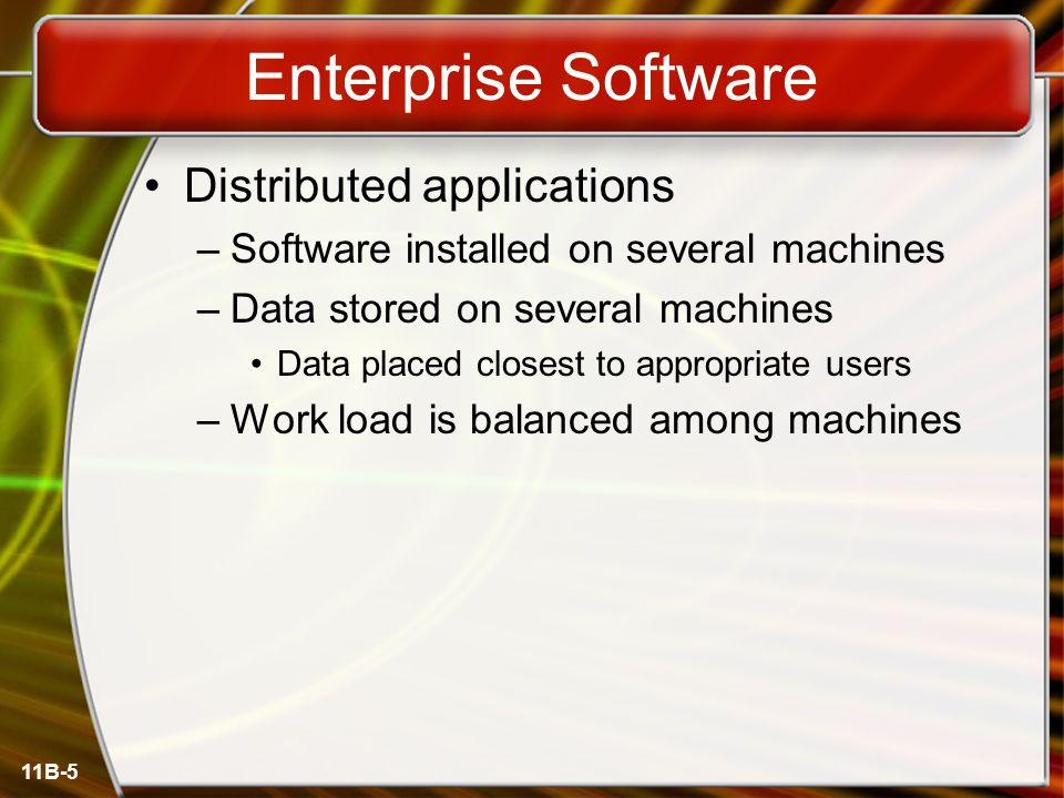 11B-5 Enterprise Software Distributed applications –Software installed on several machines –Data stored on several machines Data placed closest to appropriate users –Work load is balanced among machines