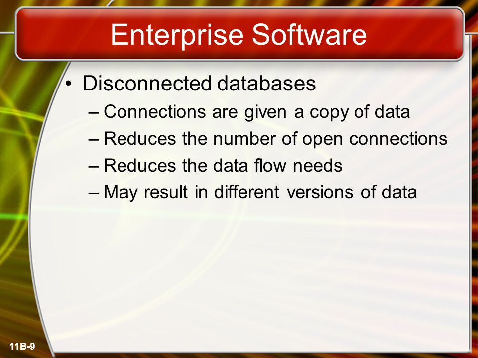 11B-9 Enterprise Software Disconnected databases –Connections are given a copy of data –Reduces the number of open connections –Reduces the data flow needs –May result in different versions of data