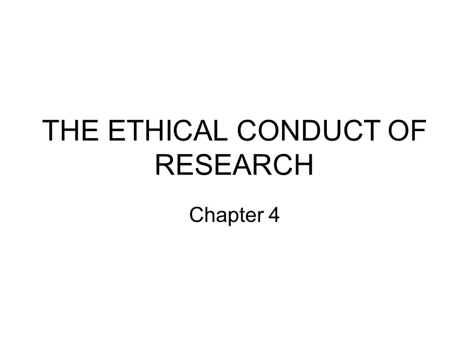 THE ETHICAL CONDUCT OF RESEARCH Chapter 4