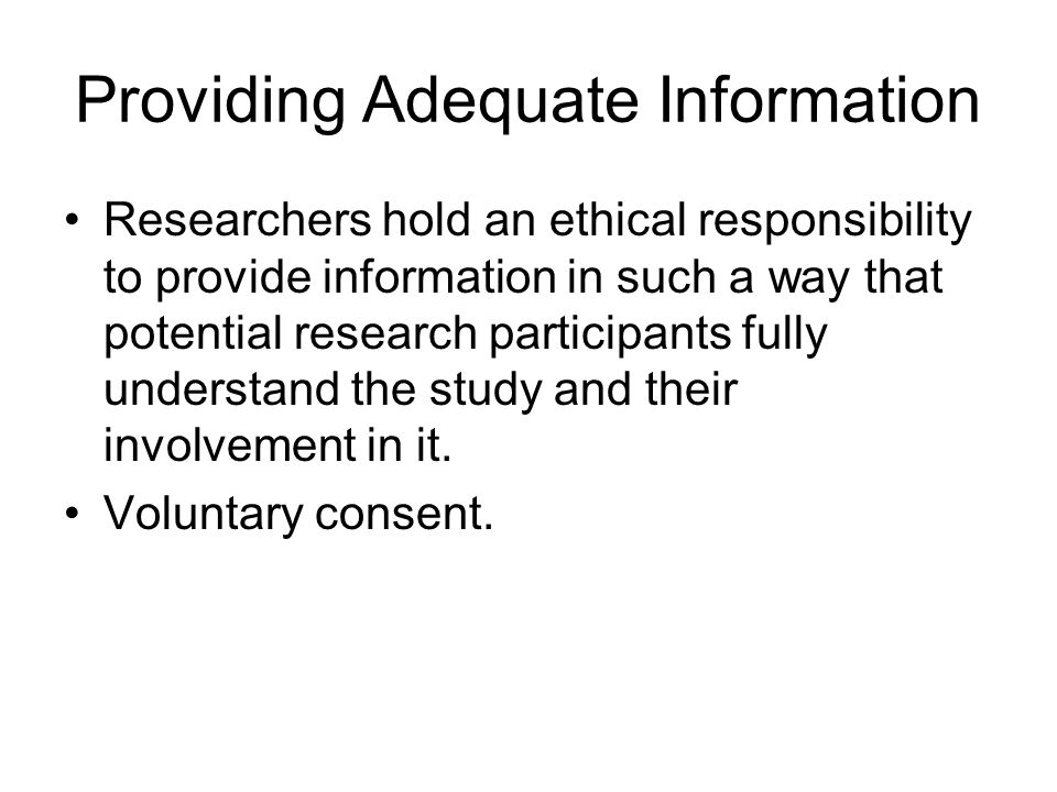 Providing Adequate Information Researchers hold an ethical responsibility to provide information in such a way that potential research participants fully understand the study and their involvement in it.