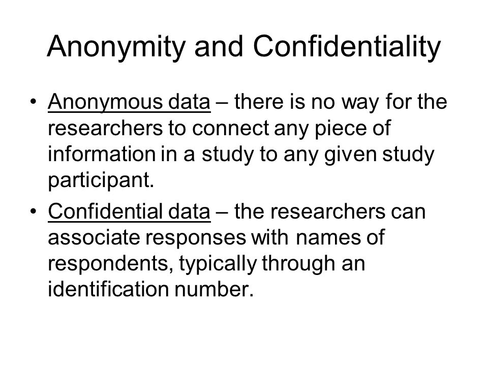 Anonymity and Confidentiality Anonymous data – there is no way for the researchers to connect any piece of information in a study to any given study participant.