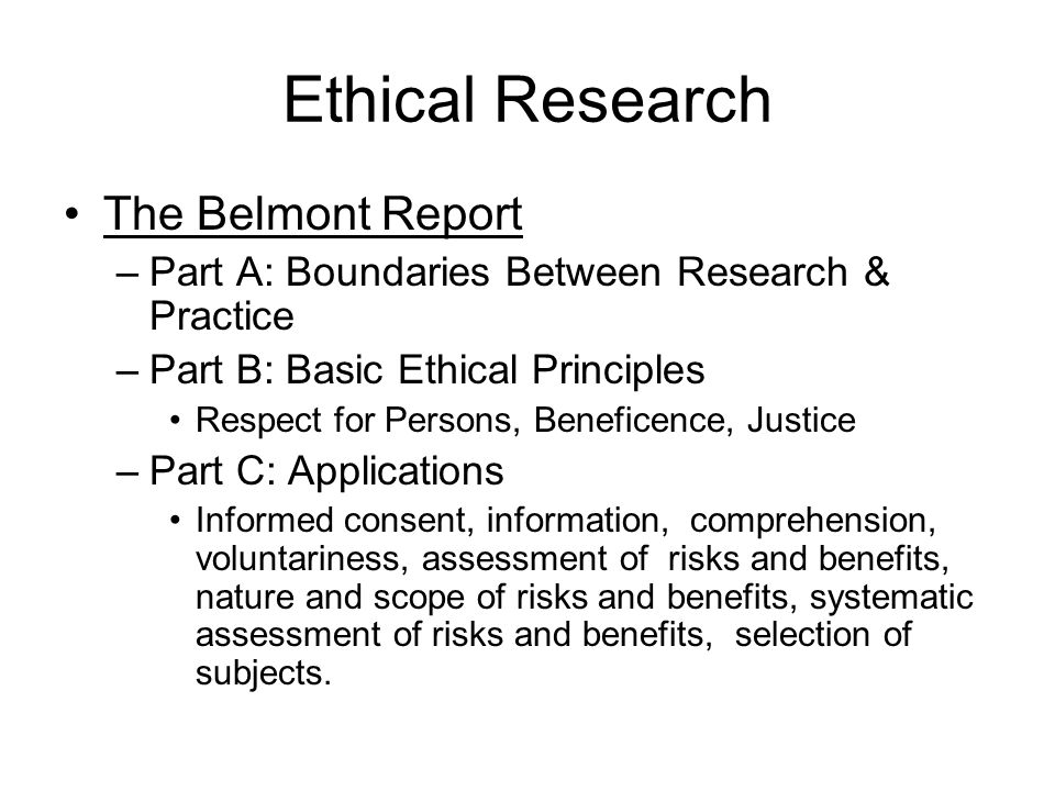 Ethical Research The Belmont Report –Part A: Boundaries Between Research & Practice –Part B: Basic Ethical Principles Respect for Persons, Beneficence, Justice –Part C: Applications Informed consent, information, comprehension, voluntariness, assessment of risks and benefits, nature and scope of risks and benefits, systematic assessment of risks and benefits, selection of subjects.
