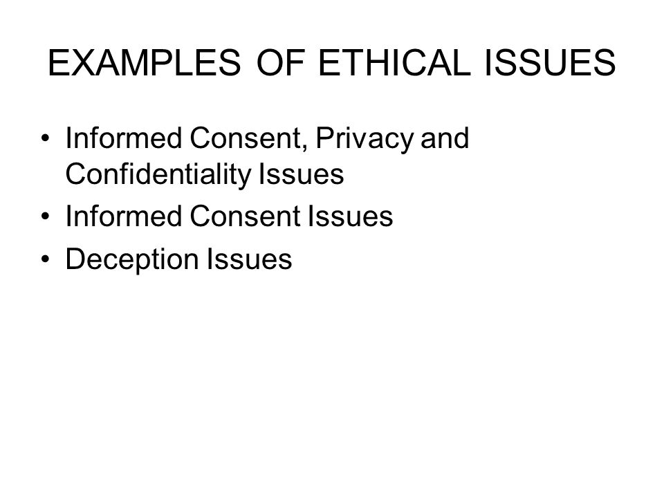 EXAMPLES OF ETHICAL ISSUES Informed Consent, Privacy and Confidentiality Issues Informed Consent Issues Deception Issues