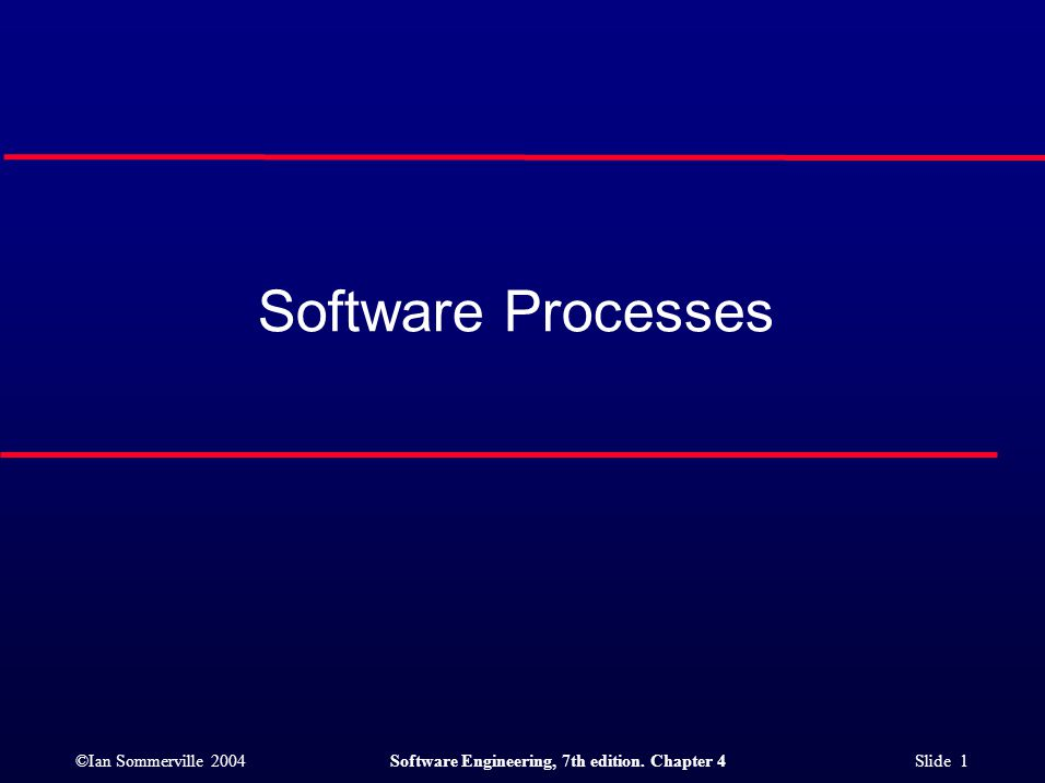 ©Ian Sommerville 2004Software Engineering, 7th edition. Chapter 4 Slide 1 Software Processes