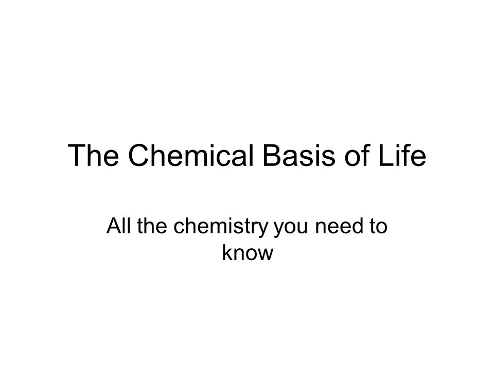 The Chemical Basis of Life All the chemistry you need to know