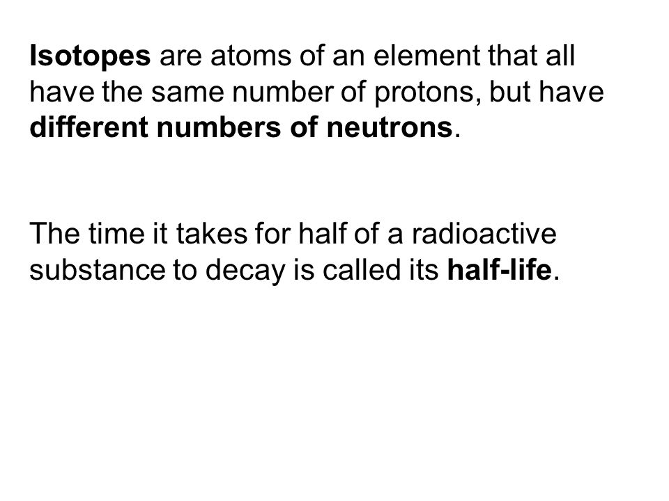 Isotopes are atoms of an element that all have the same number of protons, but have different numbers of neutrons.