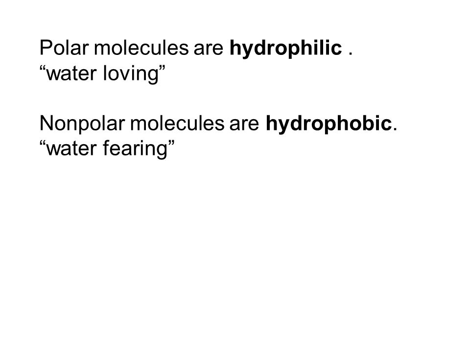 Polar molecules are hydrophilic. water loving Nonpolar molecules are hydrophobic. water fearing