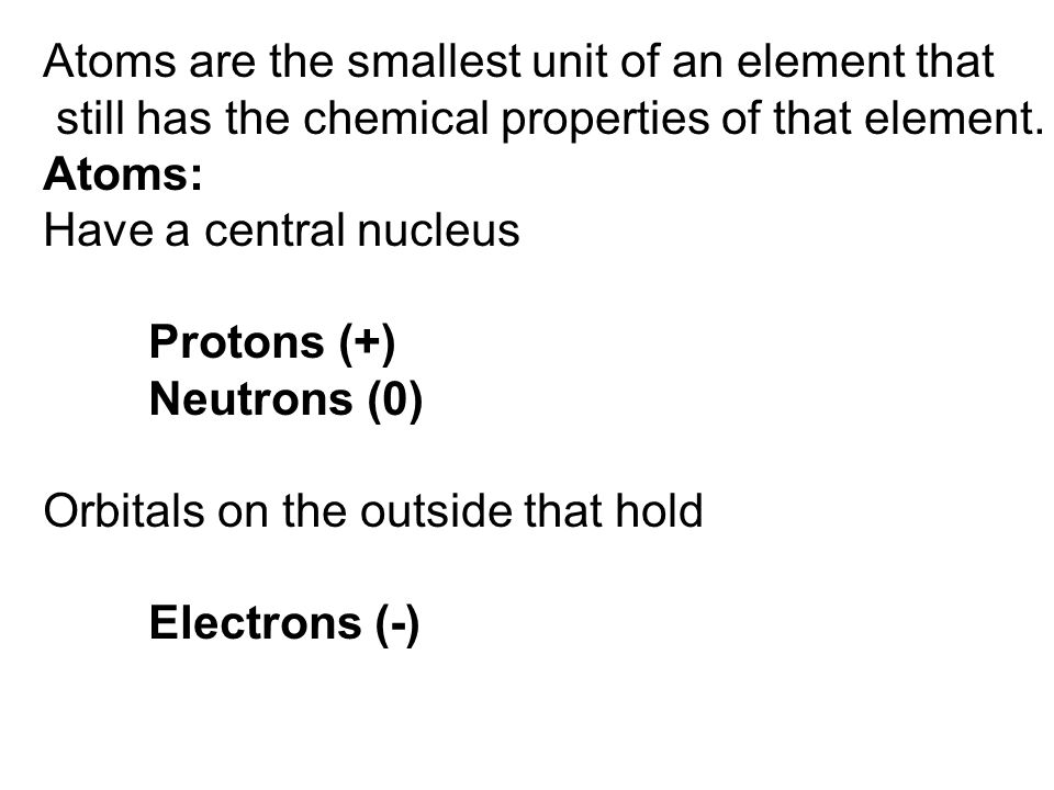 Atoms are the smallest unit of an element that still has the chemical properties of that element.