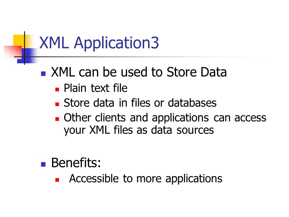 XML Application3 XML can be used to Store Data Plain text file Store data in files or databases Other clients and applications can access your XML files as data sources Benefits: Accessible to more applications
