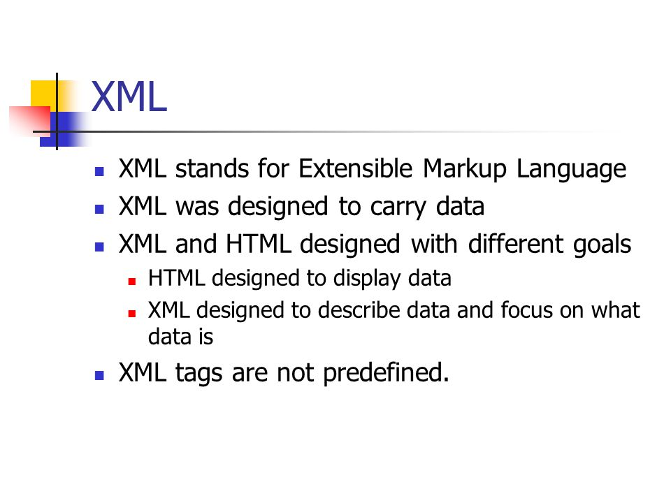 XML XML stands for Extensible Markup Language XML was designed to carry data XML and HTML designed with different goals HTML designed to display data XML designed to describe data and focus on what data is XML tags are not predefined.
