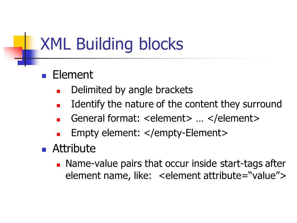 XML Building blocks Element Delimited by angle brackets Identify the nature of the content they surround General format: … Empty element: Attribute Name-value pairs that occur inside start-tags after element name, like: