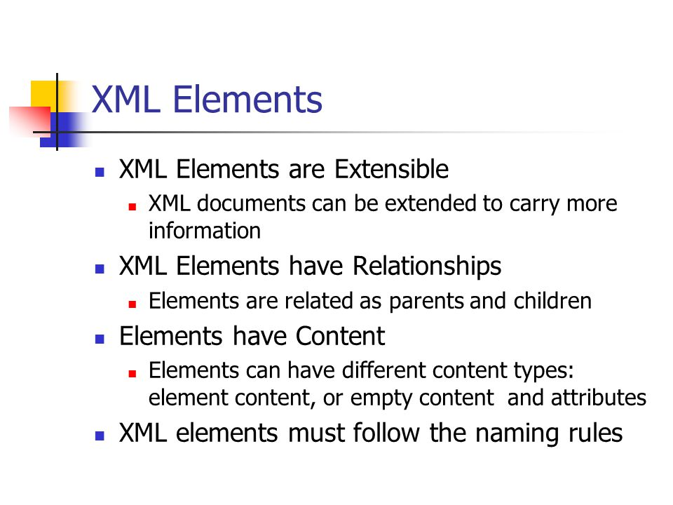 XML Elements XML Elements are Extensible XML documents can be extended to carry more information XML Elements have Relationships Elements are related as parents and children Elements have Content Elements can have different content types: element content, or empty content and attributes XML elements must follow the naming rules