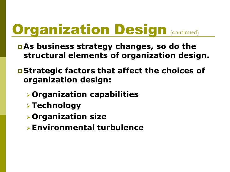 Organization Design (continued)  As business strategy changes, so do the structural elements of organization design.  Strategic factors that affect