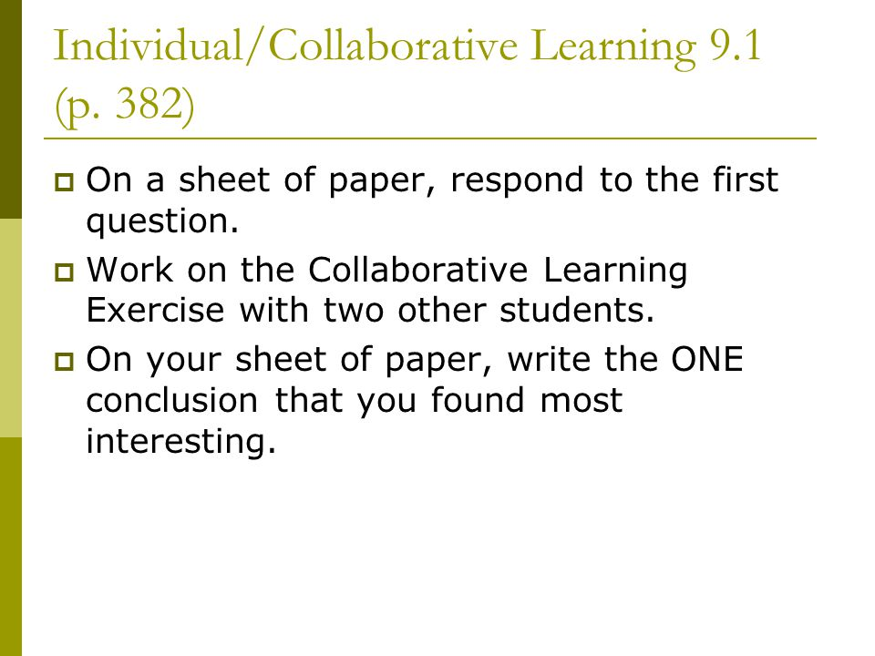 Individual/Collaborative Learning 9.1 (p. 382)  On a sheet of paper, respond to the first question.  Work on the Collaborative Learning Exercise wit