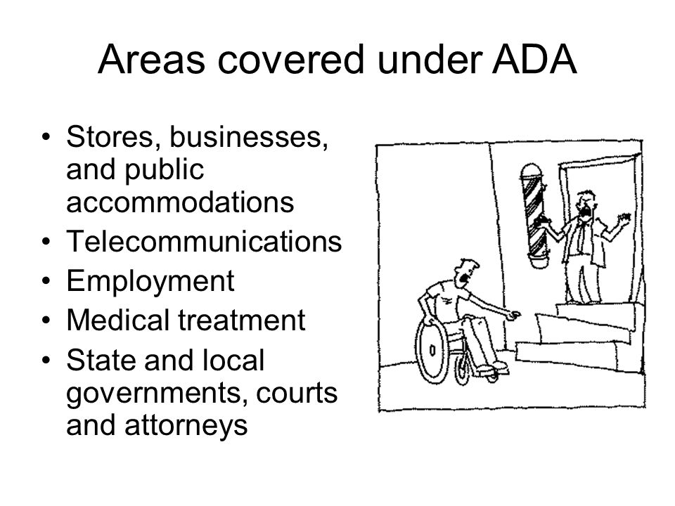 Areas covered under ADA Stores, businesses, and public accommodations Telecommunications Employment Medical treatment State and local governments, courts and attorneys
