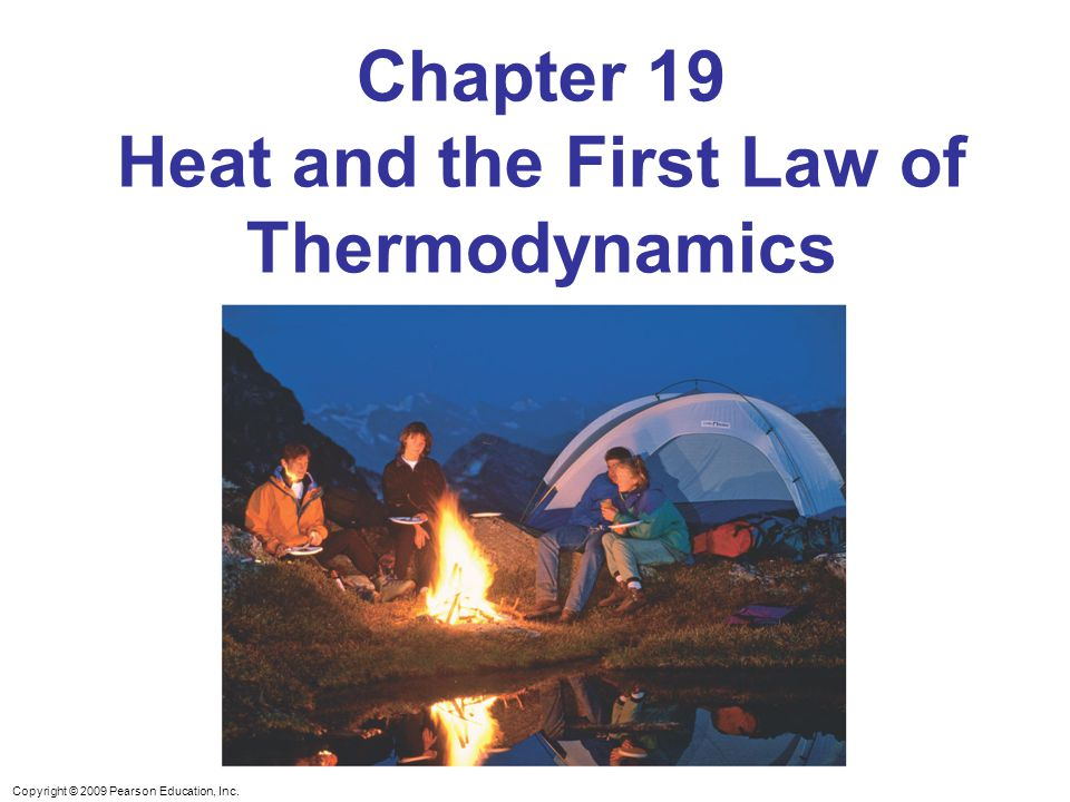 Copyright © 2009 Pearson Education, Inc. Chapter 19 Heat and the First Law of Thermodynamics