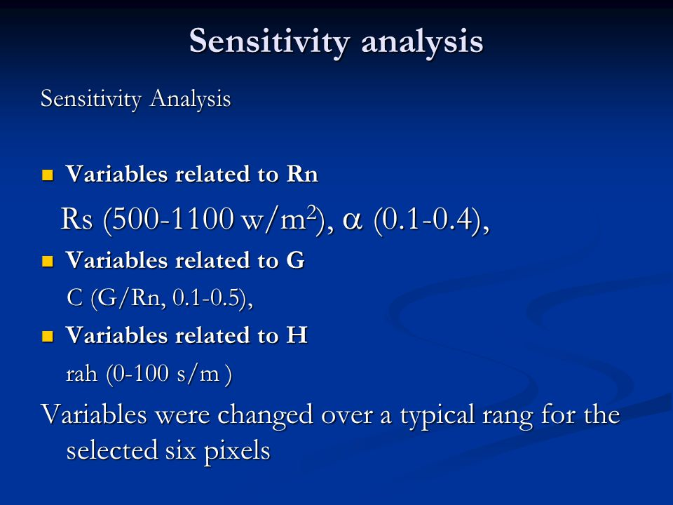 Sensitivity Analysis Variables related to Rn Variables related to Rn Rs ( w/m 2 ),  ( ), Rs ( w/m 2 ),  ( ), Variables related to G Variables related to G C (G/Rn, ), C (G/Rn, ), Variables related to H Variables related to H rah (0-100 s/m ) Variables were changed over a typical rang for the selected six pixels