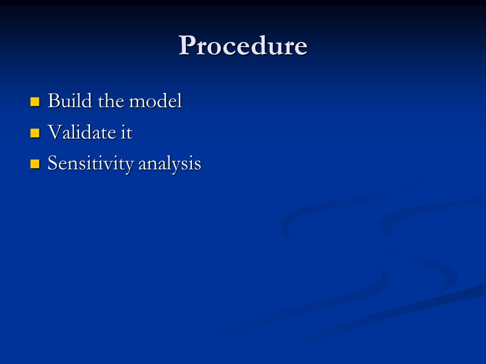 Procedure Build the model Build the model Validate it Validate it Sensitivity analysis Sensitivity analysis