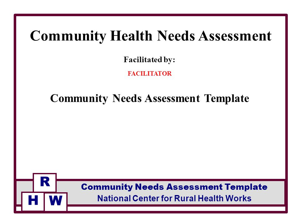 1 Facilitated By: FACILITATOR Community Needs Assessment Template Community  Health Needs Assessment R National Center For Rural Health Works Community  Needs ...