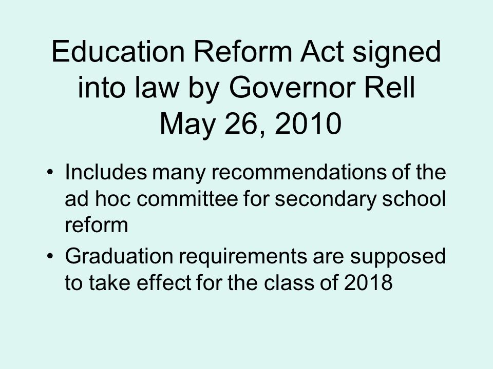 Education Reform Act signed into law by Governor Rell May 26, 2010 Includes many recommendations of the ad hoc committee for secondary school reform Graduation requirements are supposed to take effect for the class of 2018