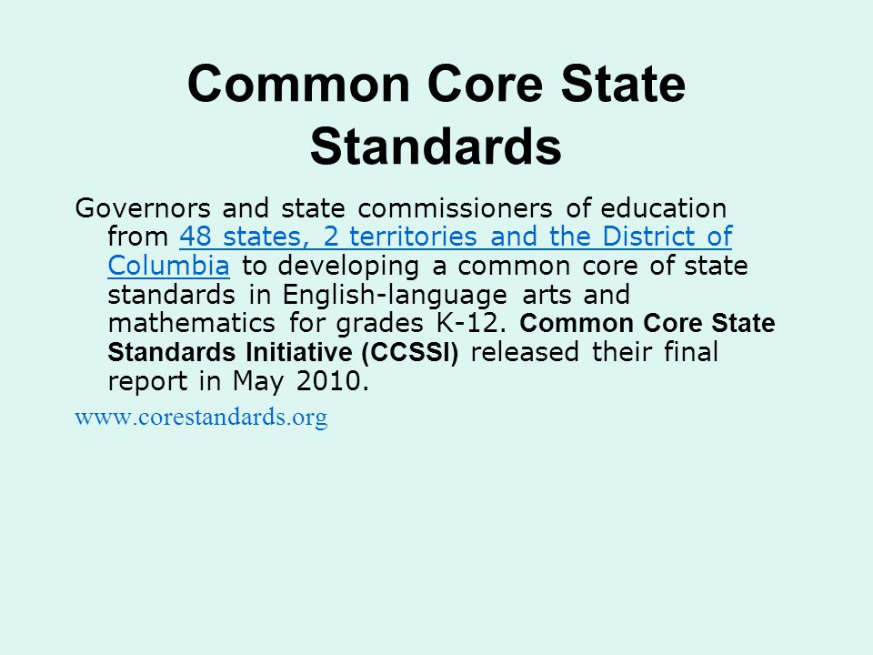 Common Core State Standards Governors and state commissioners of education from 48 states, 2 territories and the District of Columbia to developing a common core of state standards in English-language arts and mathematics for grades K-12.