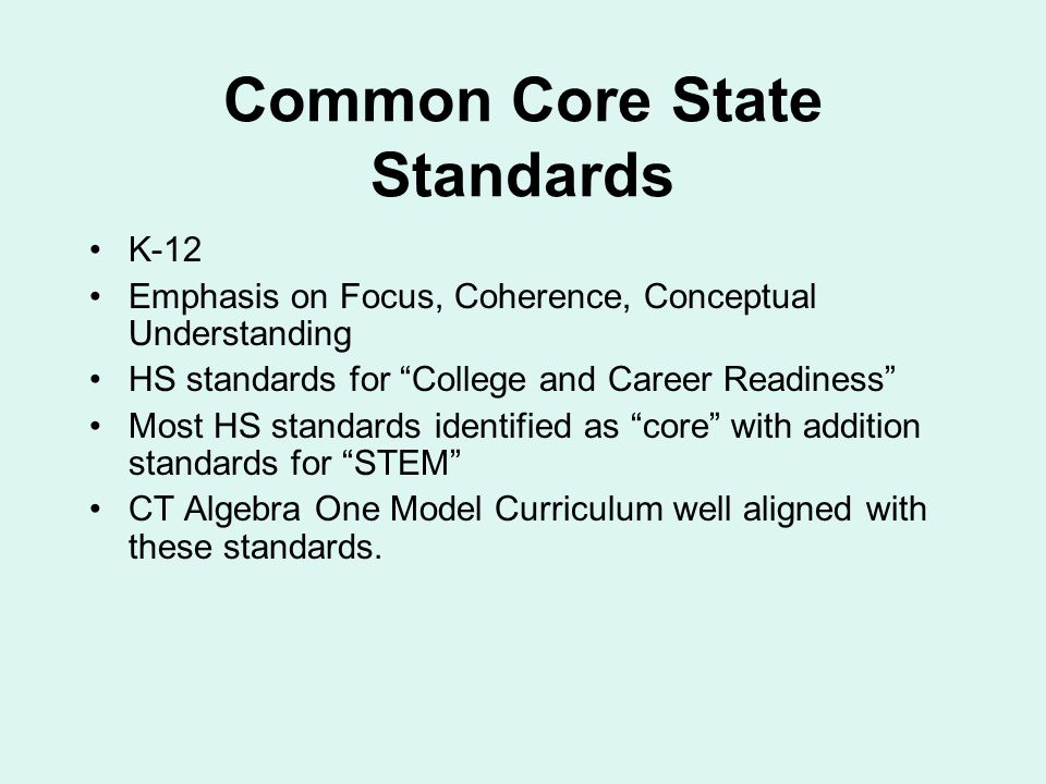 Common Core State Standards K-12 Emphasis on Focus, Coherence, Conceptual Understanding HS standards for College and Career Readiness Most HS standards identified as core with addition standards for STEM CT Algebra One Model Curriculum well aligned with these standards.