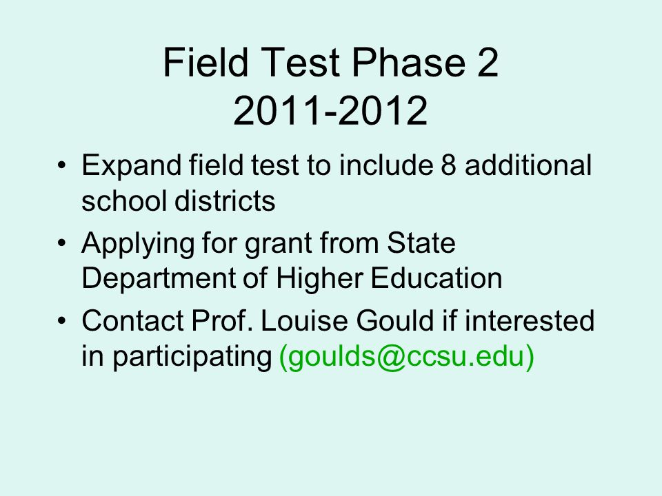 Field Test Phase Expand field test to include 8 additional school districts Applying for grant from State Department of Higher Education Contact Prof.