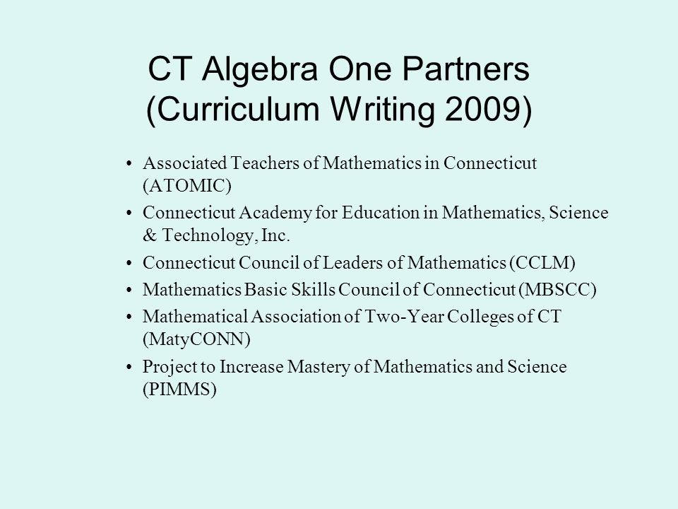 CT Algebra One Partners (Curriculum Writing 2009) Associated Teachers of Mathematics in Connecticut (ATOMIC) Connecticut Academy for Education in Mathematics, Science & Technology, Inc.