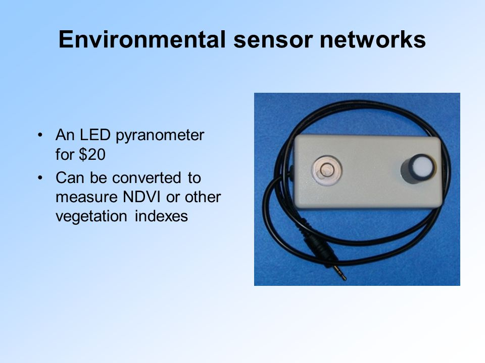Environmental sensor networks An LED pyranometer for $20 Can be converted to measure NDVI or other vegetation indexes
