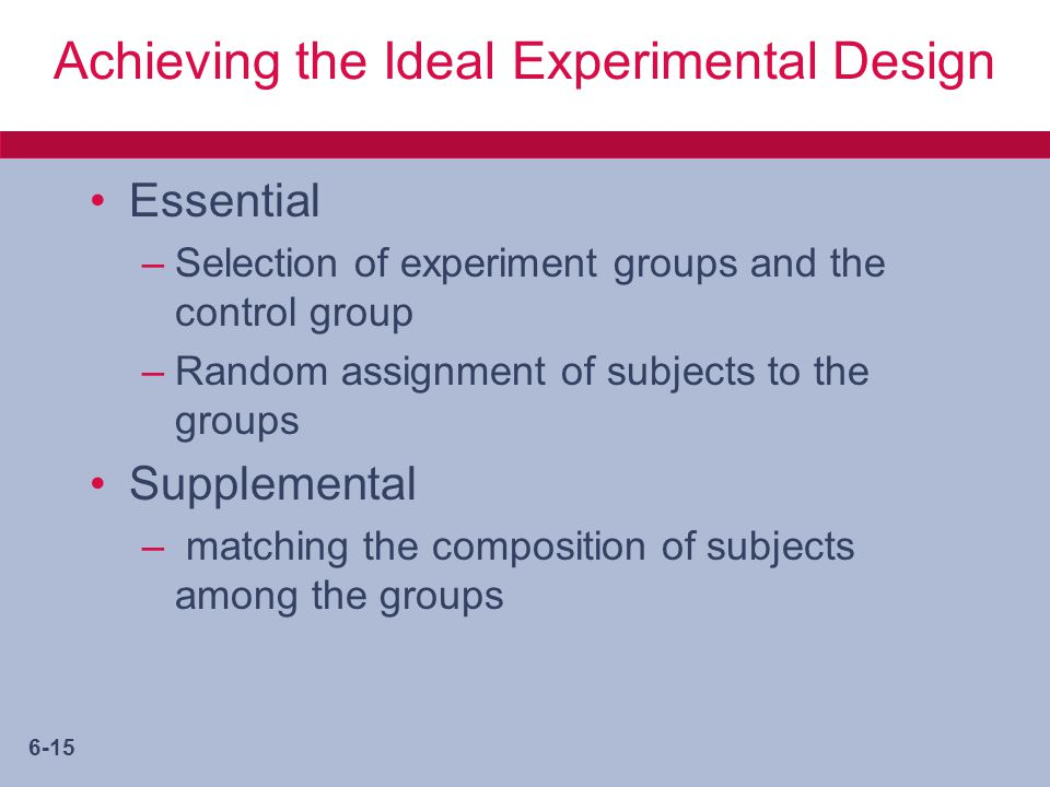 6-15 Achieving the Ideal Experimental Design Essential –Selection of experiment groups and the control group –Random assignment of subjects to the groups Supplemental – matching the composition of subjects among the groups