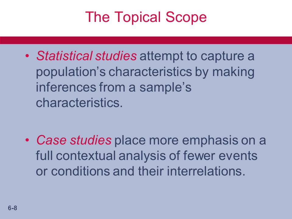 6-8 The Topical Scope Statistical studies attempt to capture a population's characteristics by making inferences from a sample's characteristics.