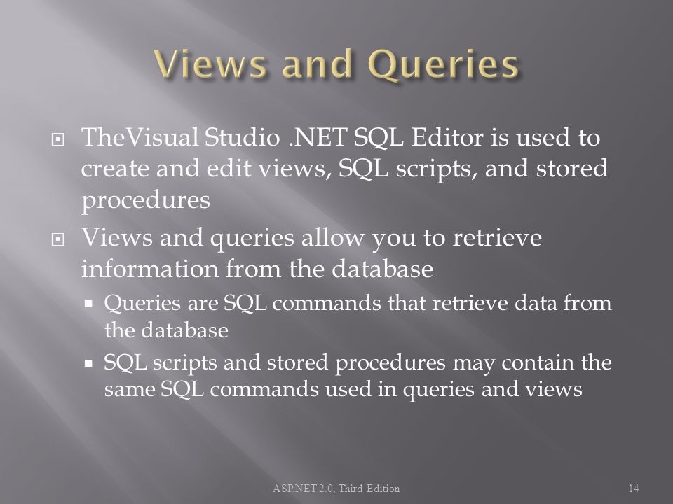  TheVisual Studio.NET SQL Editor is used to create and edit views, SQL scripts, and stored procedures  Views and queries allow you to retrieve information from the database  Queries are SQL commands that retrieve data from the database  SQL scripts and stored procedures may contain the same SQL commands used in queries and views ASP.NET 2.0, Third Edition14
