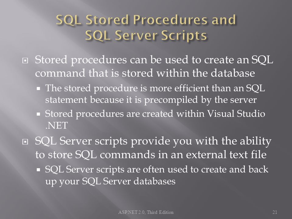  Stored procedures can be used to create an SQL command that is stored within the database  The stored procedure is more efficient than an SQL statement because it is precompiled by the server  Stored procedures are created within Visual Studio.NET  SQL Server scripts provide you with the ability to store SQL commands in an external text file  SQL Server scripts are often used to create and back up your SQL Server databases ASP.NET 2.0, Third Edition21