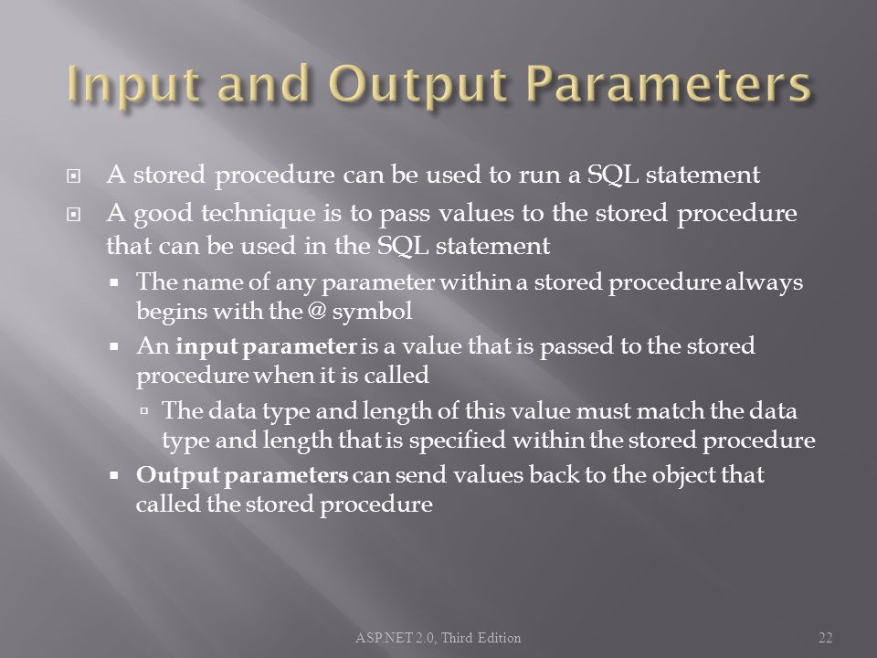  A stored procedure can be used to run a SQL statement  A good technique is to pass values to the stored procedure that can be used in the SQL statement  The name of any parameter within a stored procedure always begins with symbol  An input parameter is a value that is passed to the stored procedure when it is called  The data type and length of this value must match the data type and length that is specified within the stored procedure  Output parameters can send values back to the object that called the stored procedure ASP.NET 2.0, Third Edition22