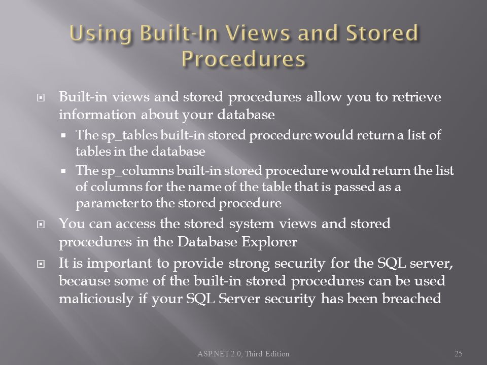  Built-in views and stored procedures allow you to retrieve information about your database  The sp_tables built-in stored procedure would return a list of tables in the database  The sp_columns built-in stored procedure would return the list of columns for the name of the table that is passed as a parameter to the stored procedure  You can access the stored system views and stored procedures in the Database Explorer  It is important to provide strong security for the SQL server, because some of the built-in stored procedures can be used maliciously if your SQL Server security has been breached ASP.NET 2.0, Third Edition25