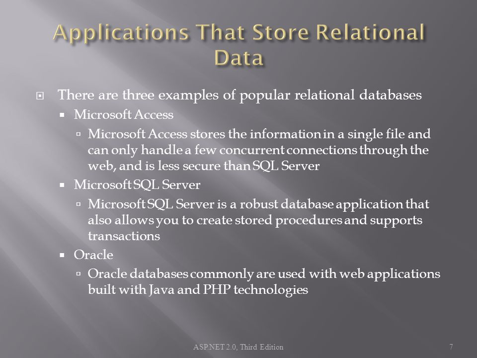  There are three examples of popular relational databases  Microsoft Access  Microsoft Access stores the information in a single file and can only handle a few concurrent connections through the web, and is less secure than SQL Server  Microsoft SQL Server  Microsoft SQL Server is a robust database application that also allows you to create stored procedures and supports transactions  Oracle  Oracle databases commonly are used with web applications built with Java and PHP technologies ASP.NET 2.0, Third Edition7
