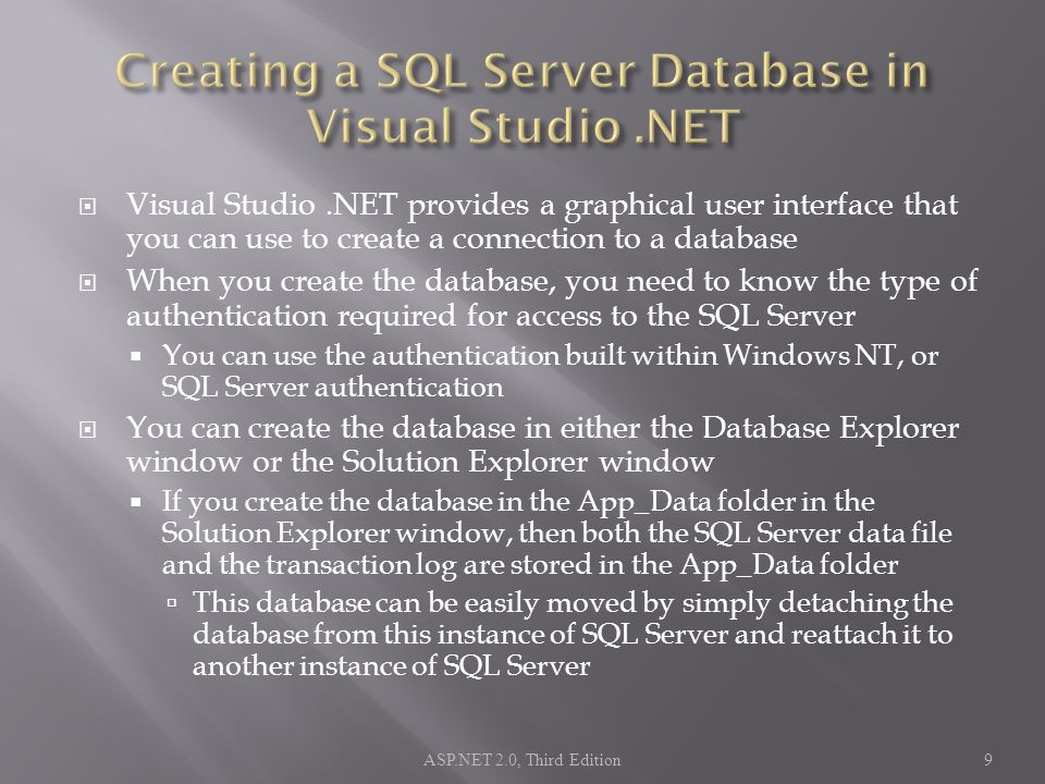  Visual Studio.NET provides a graphical user interface that you can use to create a connection to a database  When you create the database, you need to know the type of authentication required for access to the SQL Server  You can use the authentication built within Windows NT, or SQL Server authentication  You can create the database in either the Database Explorer window or the Solution Explorer window  If you create the database in the App_Data folder in the Solution Explorer window, then both the SQL Server data file and the transaction log are stored in the App_Data folder  This database can be easily moved by simply detaching the database from this instance of SQL Server and reattach it to another instance of SQL Server ASP.NET 2.0, Third Edition9