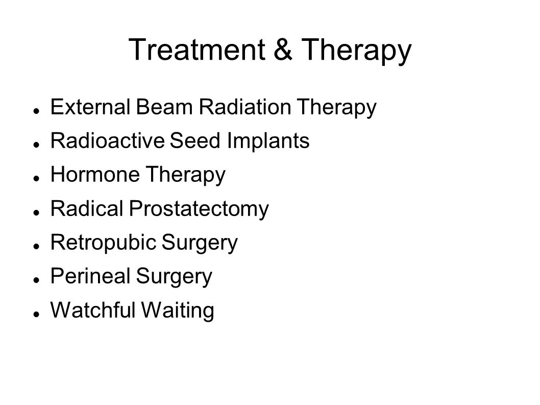 Treatment & Therapy External Beam Radiation Therapy Radioactive Seed Implants Hormone Therapy Radical Prostatectomy Retropubic Surgery Perineal Surgery Watchful Waiting