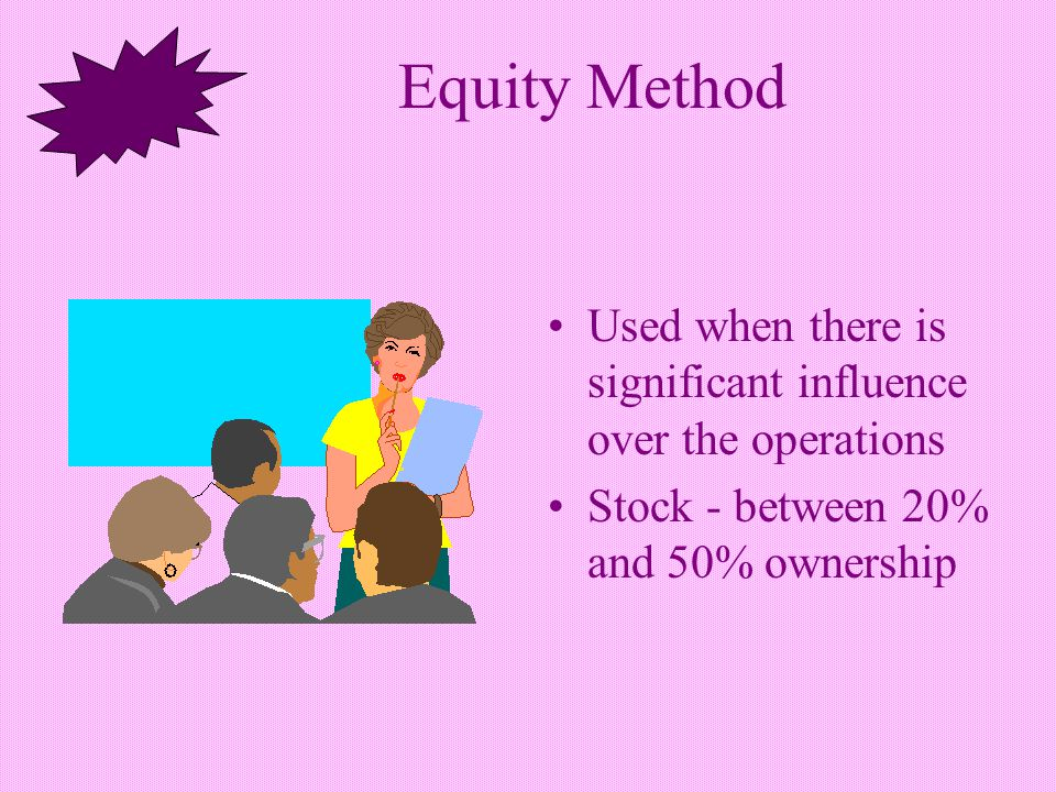 Equity Method Used when there is significant influence over the operations Stock - between 20% and 50% ownership