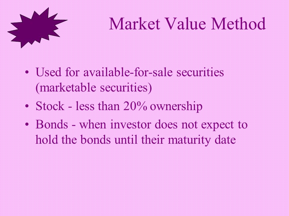 Market Value Method Used for available-for-sale securities (marketable securities) Stock - less than 20% ownership Bonds - when investor does not expect to hold the bonds until their maturity date
