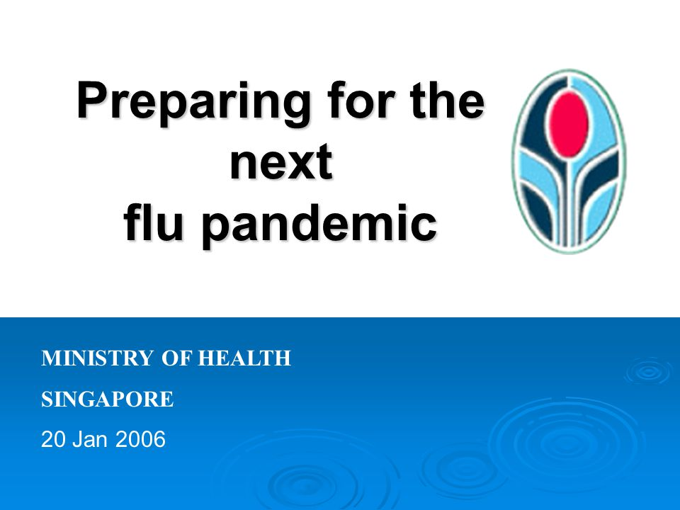 Preparing for the next flu pandemic MINISTRY OF HEALTH SINGAPORE 20 Jan 2006