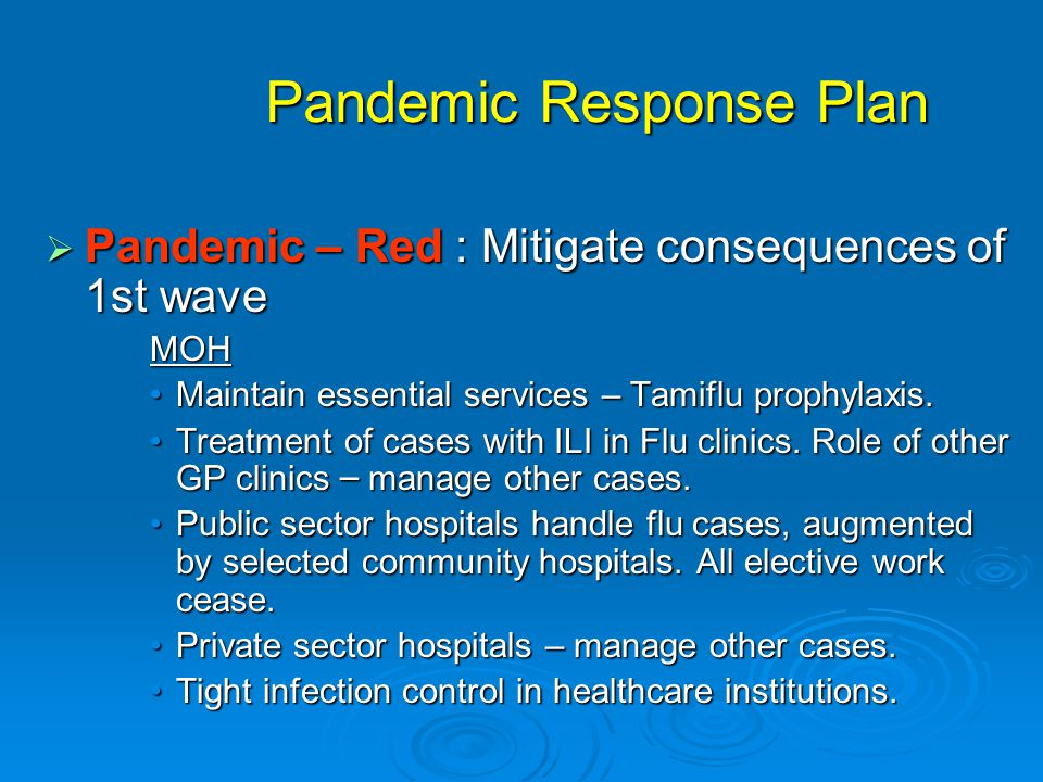 Pandemic Response Plan  Pandemic – Red : Mitigate consequences of 1st wave MOH Maintain essential services – Tamiflu prophylaxis.Maintain essential services – Tamiflu prophylaxis.