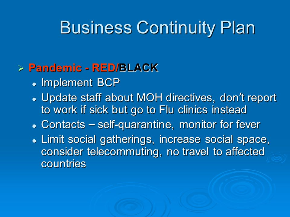 Business Continuity Plan Business Continuity Plan  Pandemic - RED/BLACK Implement BCP Implement BCP Update staff about MOH directives, don ' t report to work if sick but go to Flu clinics instead Update staff about MOH directives, don ' t report to work if sick but go to Flu clinics instead Contacts – self-quarantine, monitor for fever Contacts – self-quarantine, monitor for fever Limit social gatherings, increase social space, consider telecommuting, no travel to affected countries Limit social gatherings, increase social space, consider telecommuting, no travel to affected countries