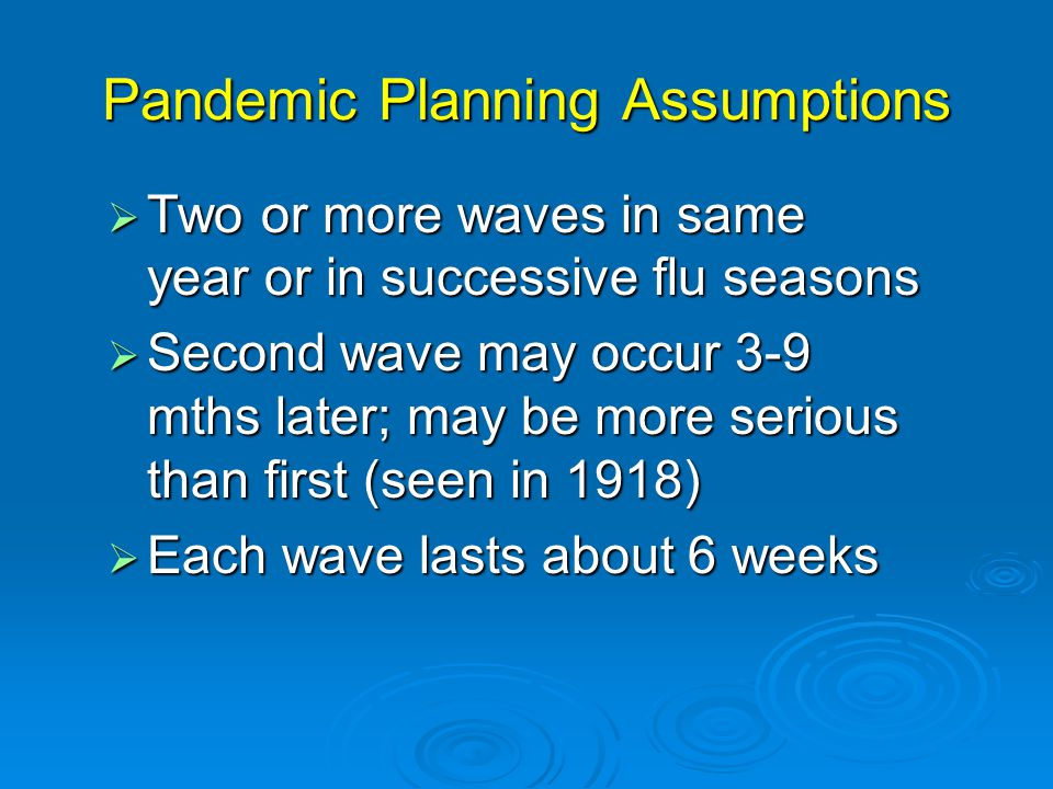 Pandemic Planning Assumptions  Two or more waves in same year or in successive flu seasons  Second wave may occur 3-9 mths later; may be more serious than first (seen in 1918)  Each wave lasts about 6 weeks