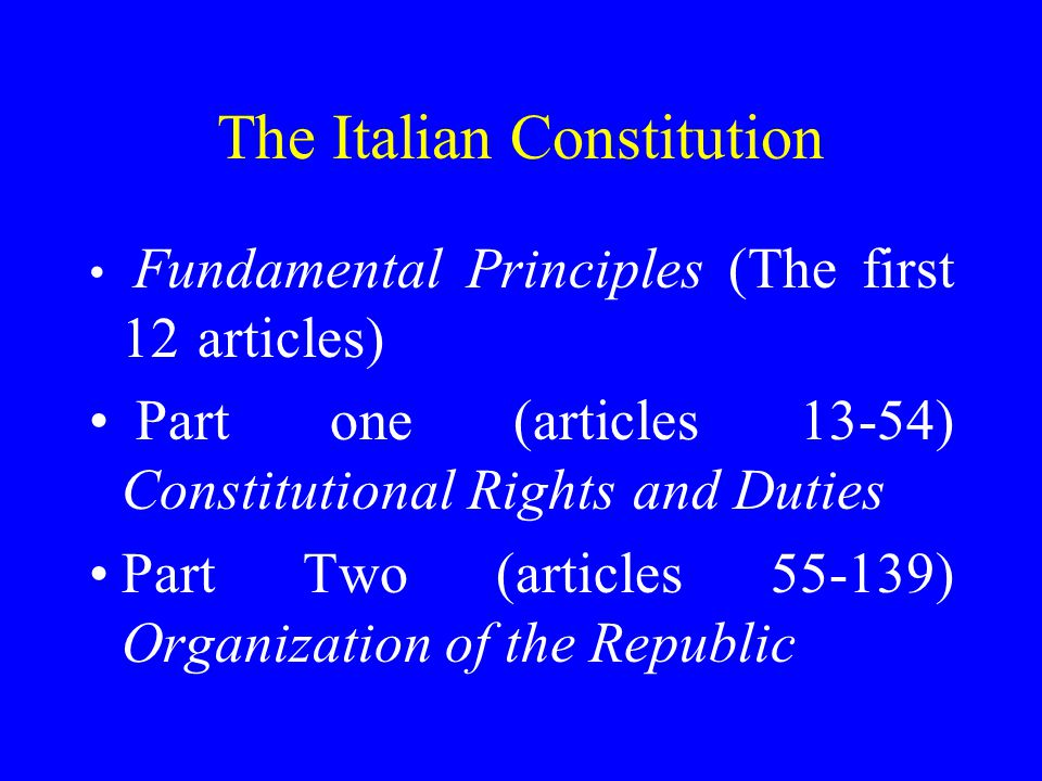 The Italian Constitution Fundamental Principles (The first 12 articles) Part one (articles 13-54) Constitutional Rights and Duties Part Two (articles ) Organization of the Republic