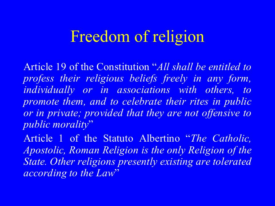 Freedom of religion Article 19 of the Constitution All shall be entitled to profess their religious beliefs freely in any form, individually or in associations with others, to promote them, and to celebrate their rites in public or in private; provided that they are not offensive to public morality Article 1 of the Statuto Albertino The Catholic, Apostolic, Roman Religion is the only Religion of the State.